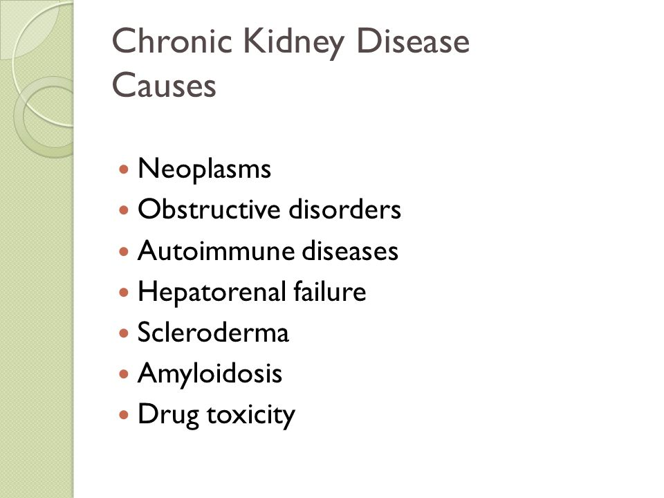 Chronic Kidney Disease Causes Neoplasms Obstructive disorders Autoimmune diseases Hepatorenal failure Scleroderma Amyloidosis Drug toxicity