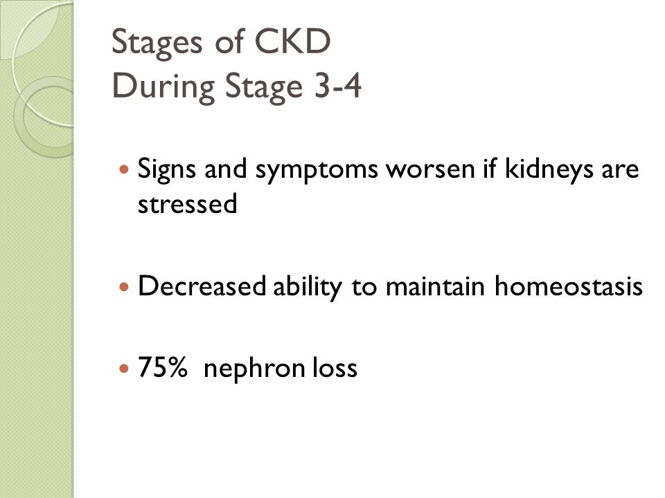 Stages of CKD During Stage 3-4 Signs and symptoms worsen if kidneys are stressed Decreased ability to maintain homeostasis 75% nephron loss