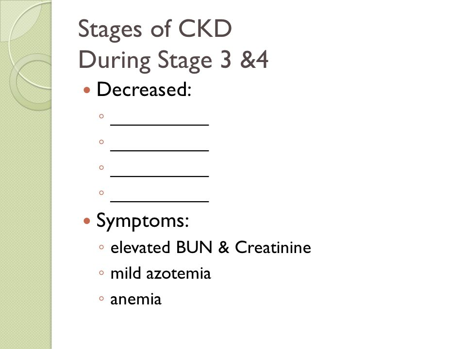 Stages of CKD During Stage 3 &4 Decreased: ◦ __________ Symptoms: ◦ elevated BUN & Creatinine ◦ mild azotemia ◦ anemia