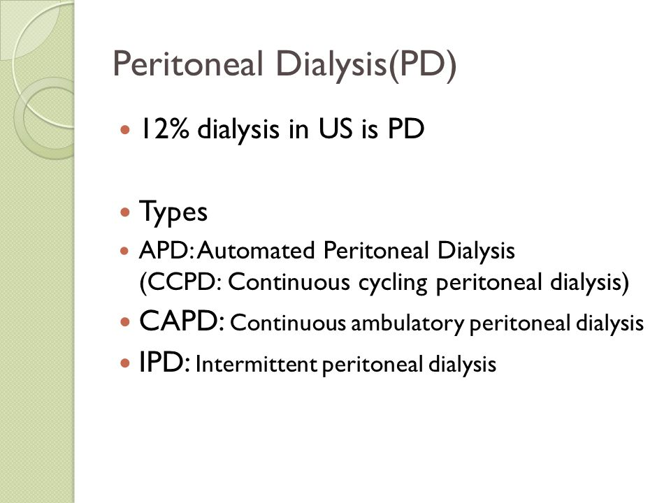 Peritoneal Dialysis(PD) 12% dialysis in US is PD Types APD: Automated Peritoneal Dialysis (CCPD: Continuous cycling peritoneal dialysis) CAPD: Continu
