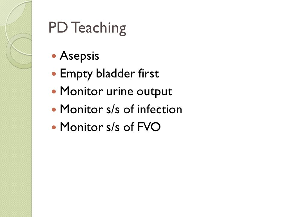 PD Teaching Asepsis Empty bladder first Monitor urine output Monitor s/s of infection Monitor s/s of FVO