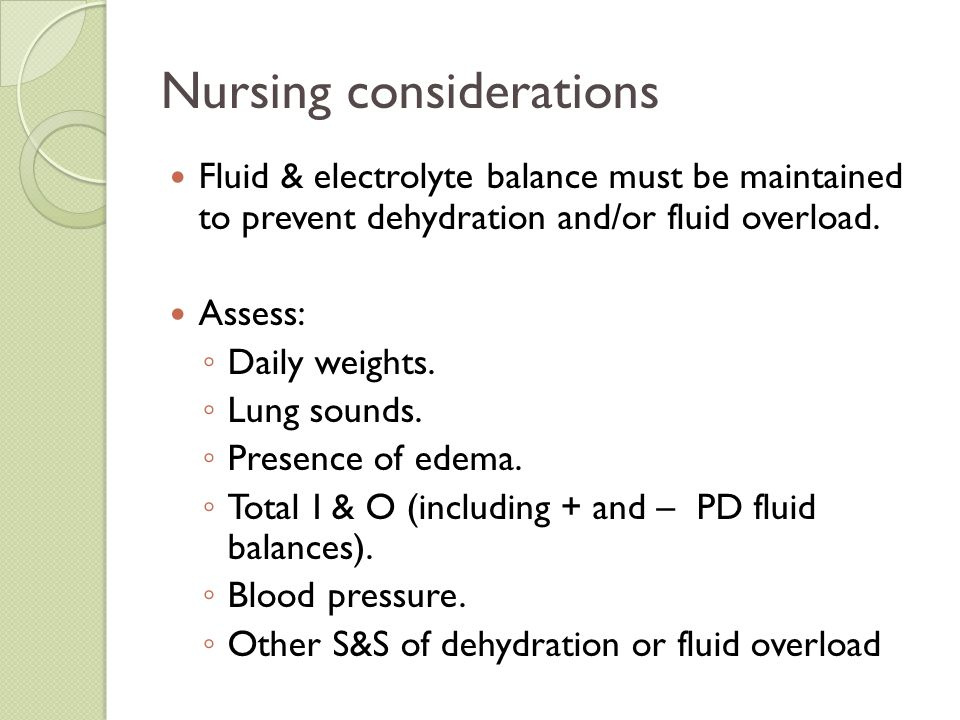 Nursing considerations Fluid & electrolyte balance must be maintained to prevent dehydration and/or fluid overload. Assess: ◦ Daily weights. ◦ Lung so