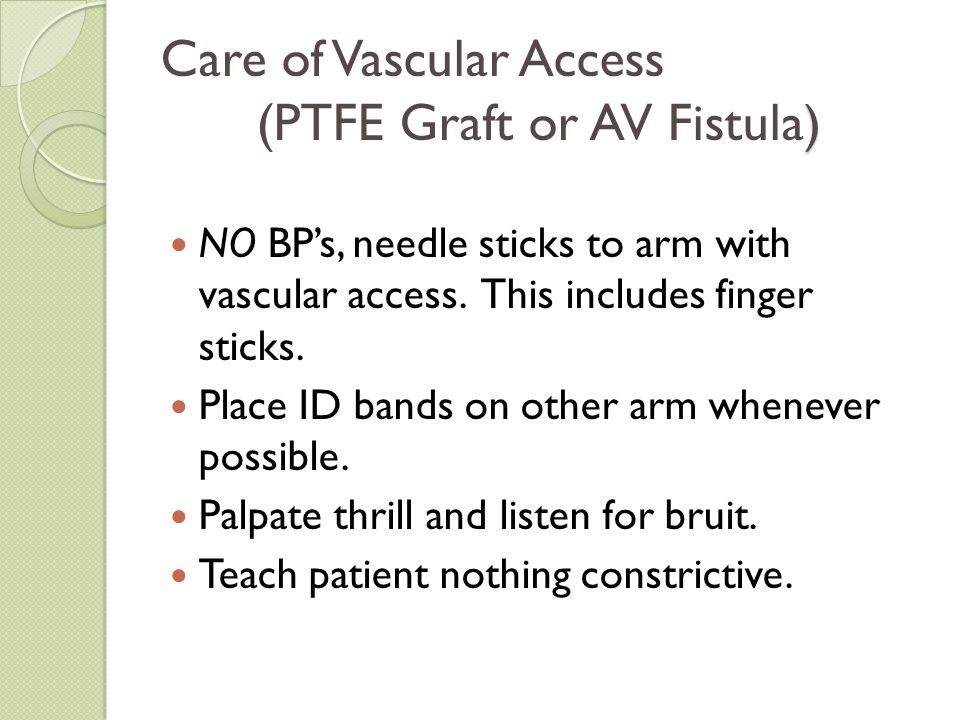 ) Care of Vascular Access (PTFE Graft or AV Fistula ) NO BP's, needle sticks to arm with vascular access. This includes finger sticks. Place ID bands