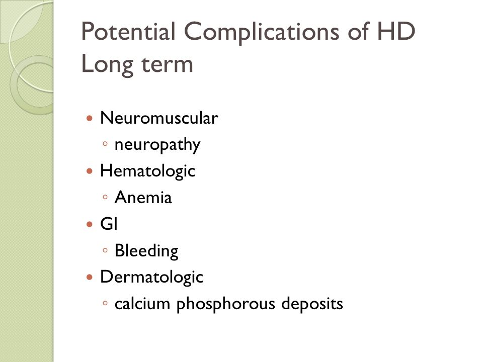 Potential Complications of HD Long term Neuromuscular ◦ neuropathy Hematologic ◦ Anemia GI ◦ Bleeding Dermatologic ◦ calcium phosphorous deposits