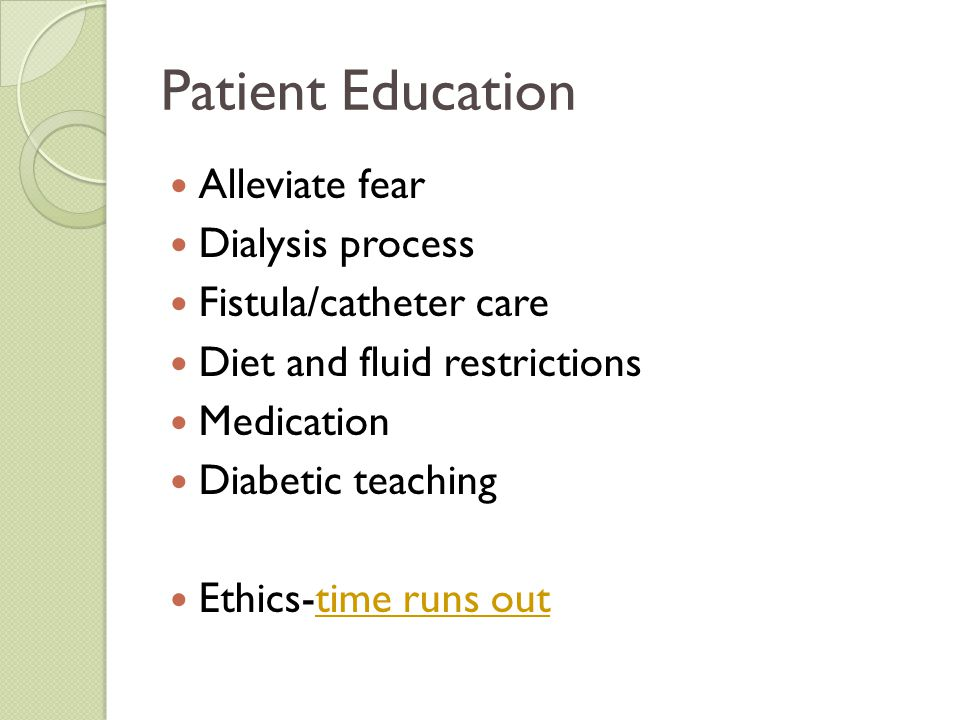 Patient Education Alleviate fear Dialysis process Fistula/catheter care Diet and fluid restrictions Medication Diabetic teaching Ethics-time runs outt