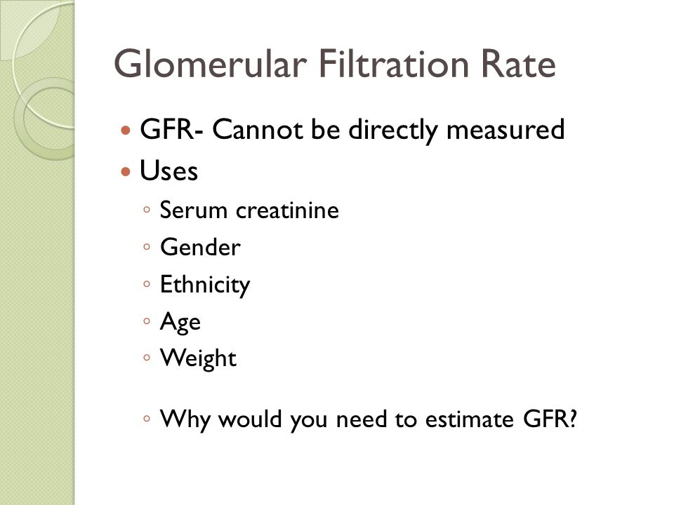 Glomerular Filtration Rate GFR- Cannot be directly measured Uses ◦ Serum creatinine ◦ Gender ◦ Ethnicity ◦ Age ◦ Weight ◦ Why would you need to estima