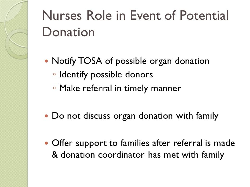 Nurses Role in Event of Potential Donation Notify TOSA of possible organ donation ◦ Identify possible donors ◦ Make referral in timely manner Do not d