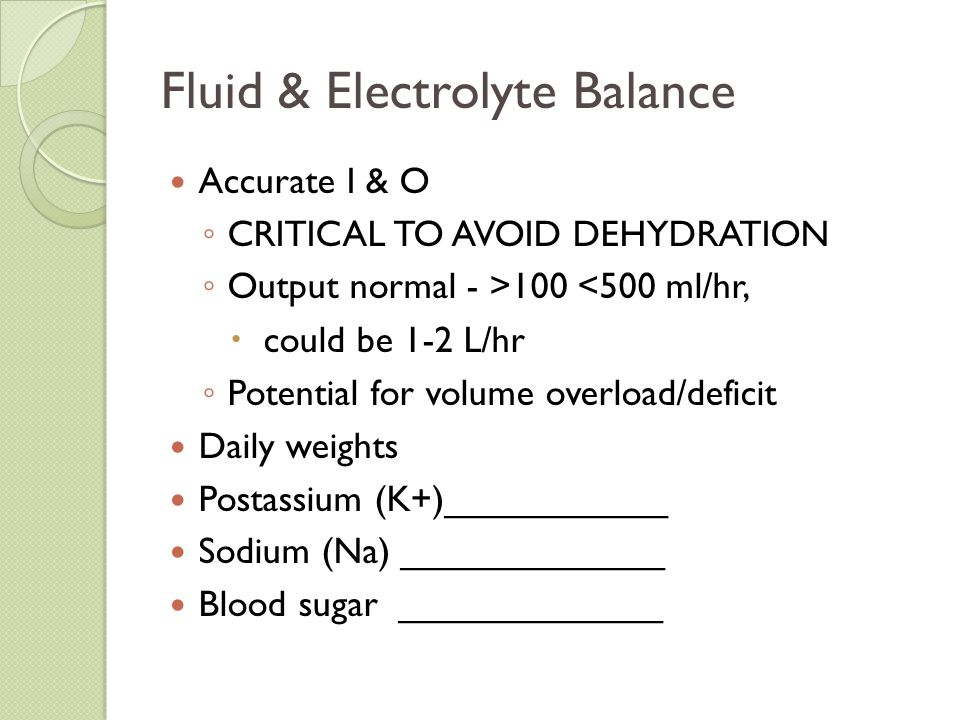 Fluid & Electrolyte Balance Accurate I & O ◦ CRITICAL TO AVOID DEHYDRATION ◦ Output normal - >100 <500 ml/hr,  could be 1-2 L/hr ◦ Potential for volu