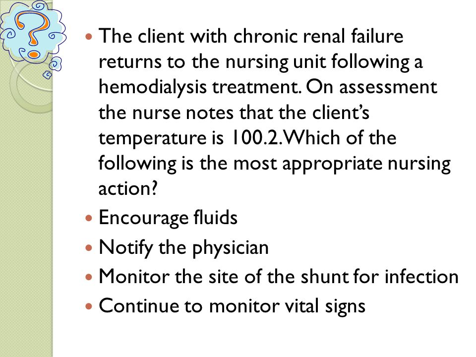 The client with chronic renal failure returns to the nursing unit following a hemodialysis treatment. On assessment the nurse notes that the client's