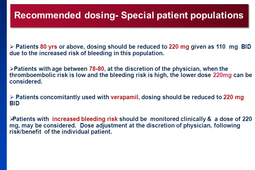 Recommended dosing- Special patient populations  Patients 80 yrs or above, dosing should be reduced to 220 mg given as 110 mg BID due to the increase