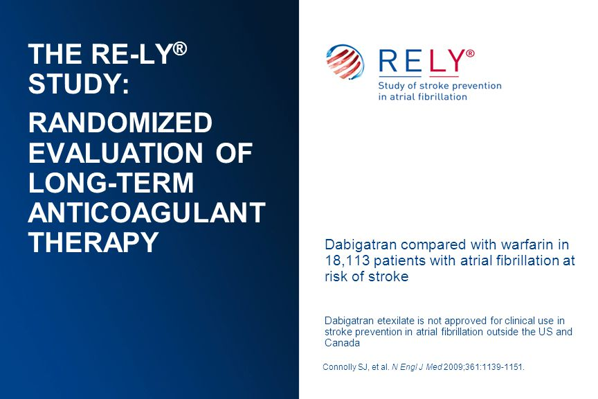 THE RE-LY ® STUDY: RANDOMIZED EVALUATION OF LONG-TERM ANTICOAGULANT THERAPY Dabigatran compared with warfarin in 18,113 patients with atrial fibrillat