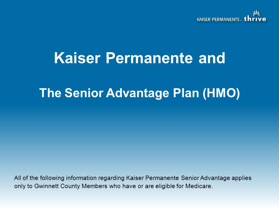 Kaiser Permanente and The Senior Advantage Plan (HMO) All of the following information regarding Kaiser Permanente Senior Advantage applies only to Gwinnett County Members who have or are eligible for Medicare.
