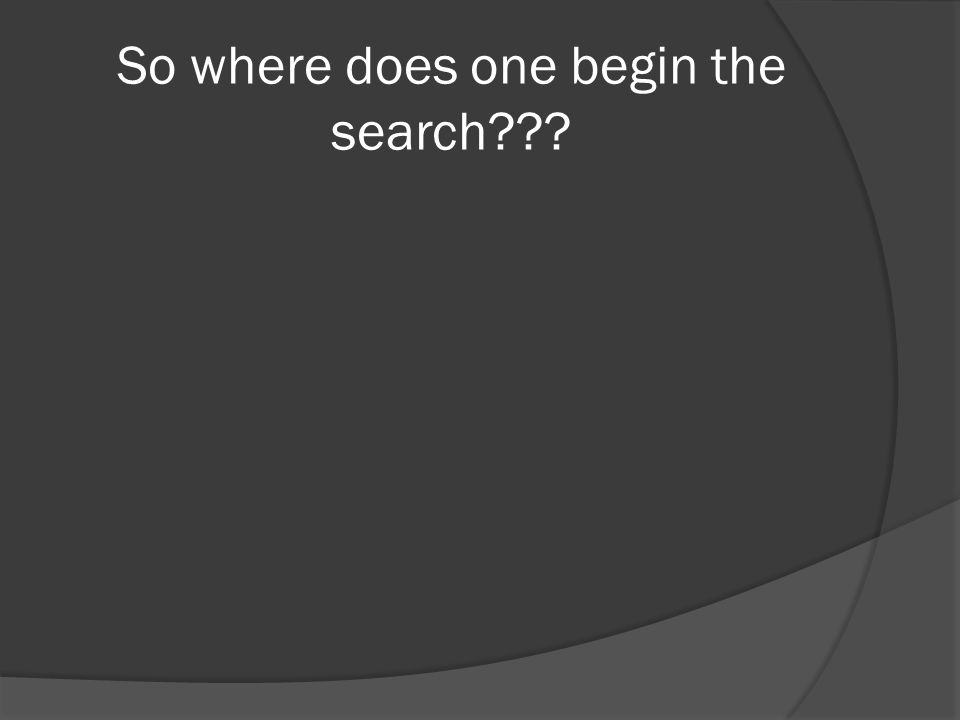 So where does one begin the search