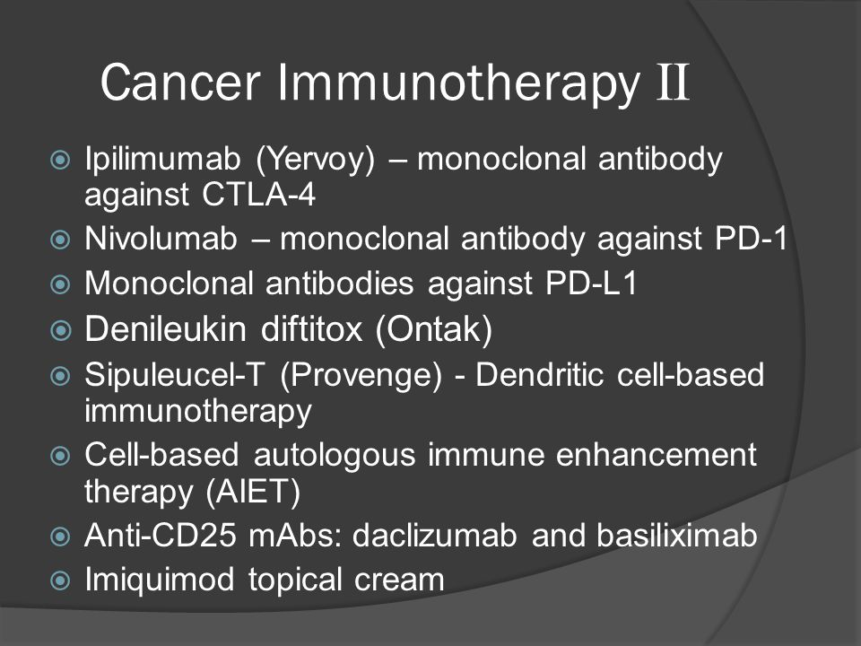 Cancer Immunotherapy II  Ipilimumab (Yervoy) – monoclonal antibody against CTLA-4  Nivolumab – monoclonal antibody against PD-1  Monoclonal antibodies against PD-L1  Denileukin diftitox (Ontak)  Sipuleucel-T (Provenge) - Dendritic cell-based immunotherapy  Cell-based autologous immune enhancement therapy (AIET)  Anti-CD25 mAbs: daclizumab and basiliximab  Imiquimod topical cream
