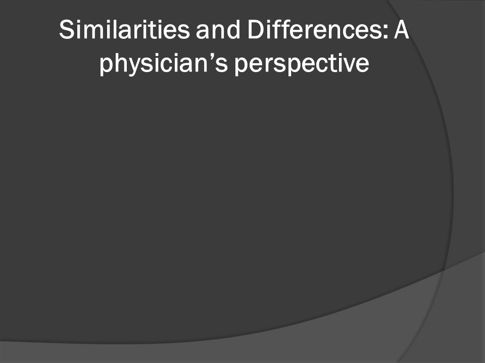 Similarities and Differences: A physician's perspective