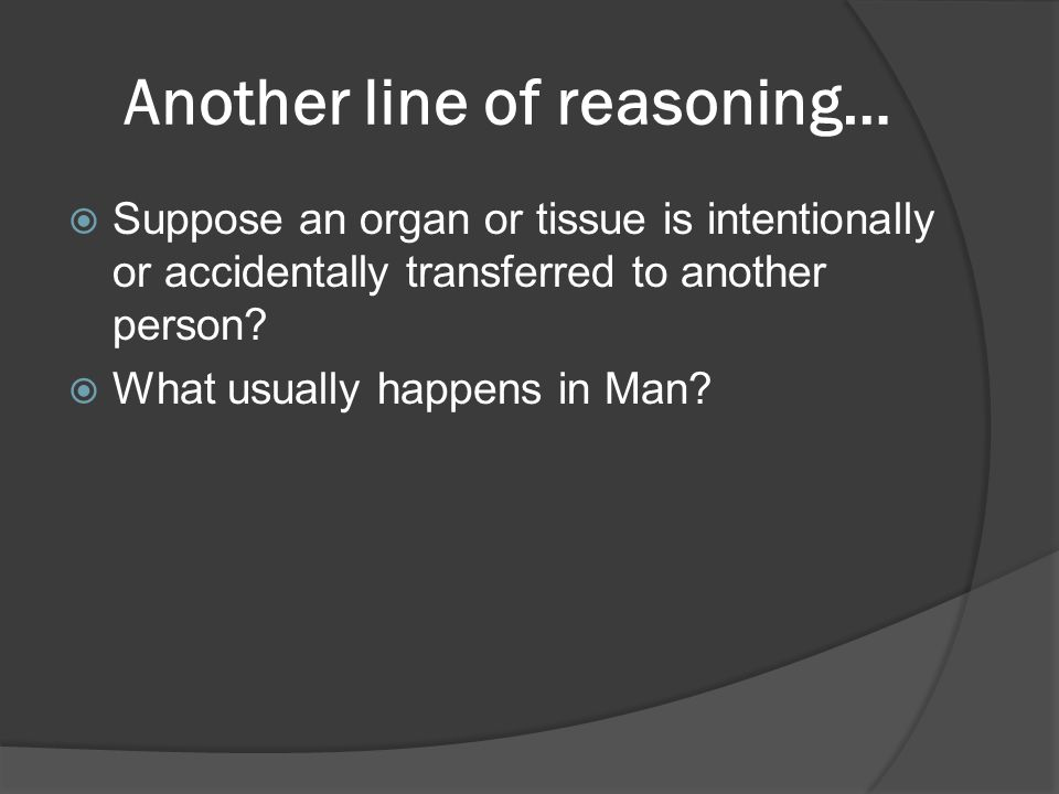 Another line of reasoning…  Suppose an organ or tissue is intentionally or accidentally transferred to another person.