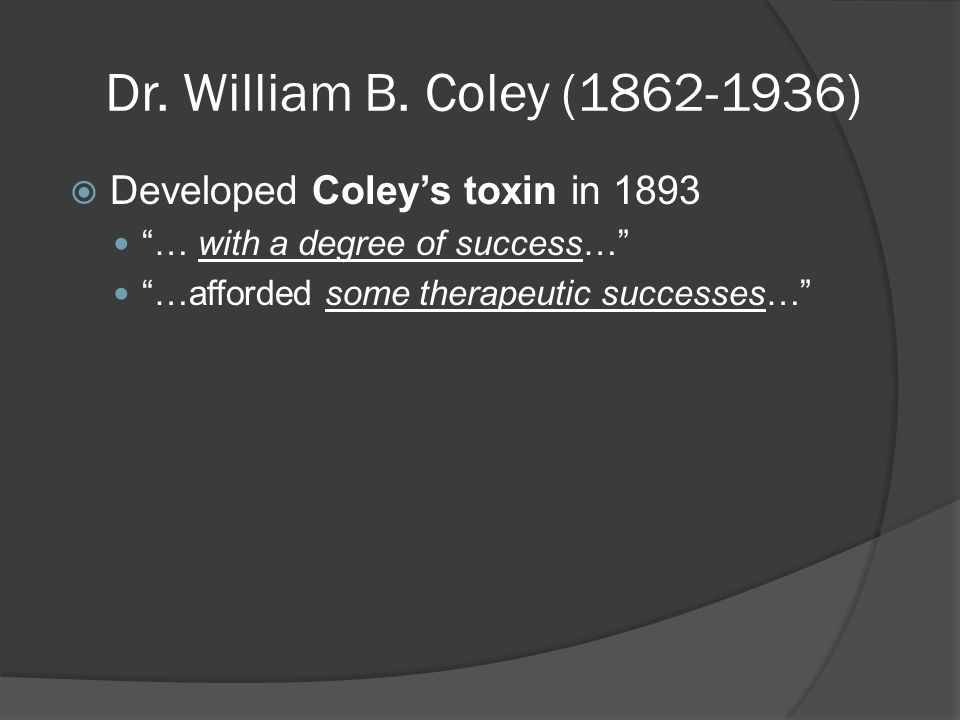 """Dr. William B. Coley (1862-1936)  Developed Coley's toxin in 1893 """"… with a degree of success…"""" """"…afforded some therapeutic successes…"""""""