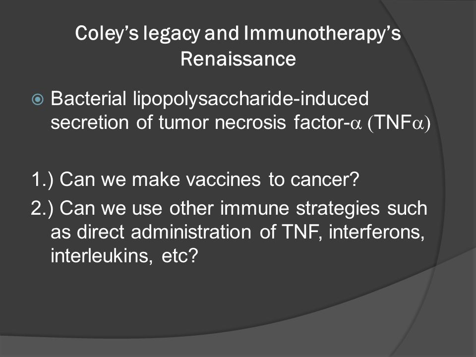 Coley's legacy and Immunotherapy's Renaissance  Bacterial lipopolysaccharide-induced secretion of tumor necrosis factor-  TNF  1.) Can we make vaccines to cancer.