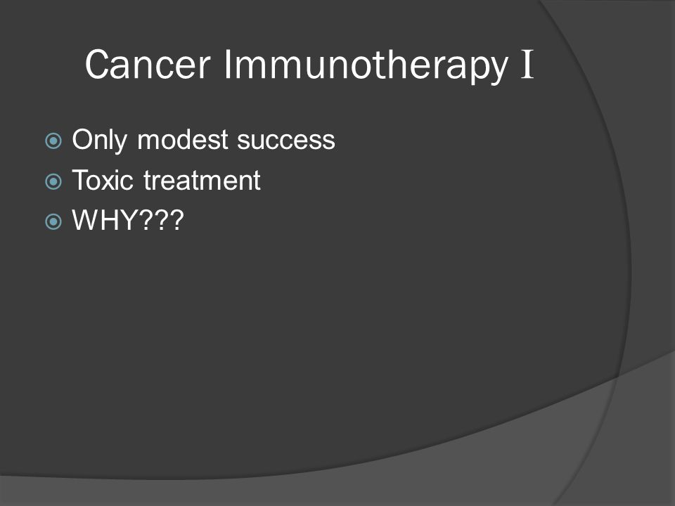 Cancer Immunotherapy I  Only modest success  Toxic treatment  WHY