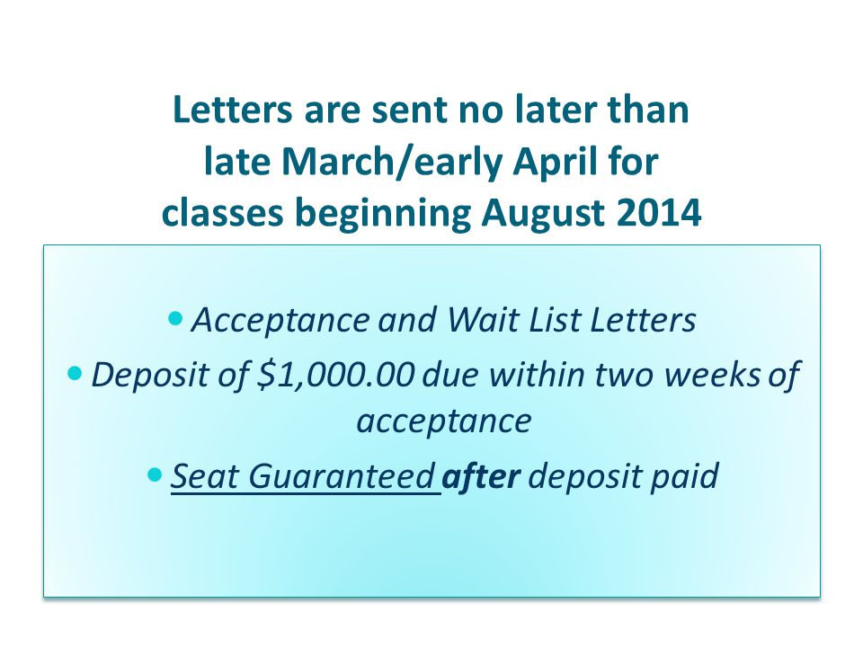 Letters are sent no later than late March/early April for classes beginning August 2014 Acceptance and Wait List Letters Deposit of $1,000.00 due within two weeks of acceptance Seat Guaranteed after deposit paid Acceptance and Wait List Letters Deposit of $1,000.00 due within two weeks of acceptance Seat Guaranteed after deposit paid