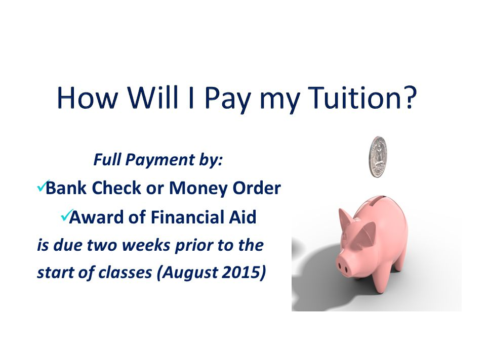 Full Payment by: Bank Check or Money Order Award of Financial Aid is due two weeks prior to the start of classes (August 2015)