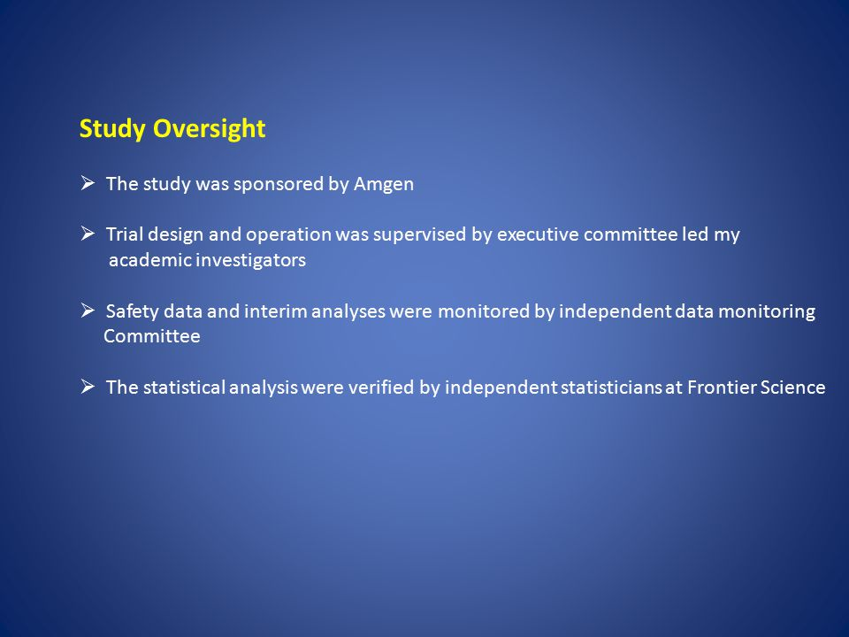 Study Oversight  The study was sponsored by Amgen  Trial design and operation was supervised by executive committee led my academic investigators 