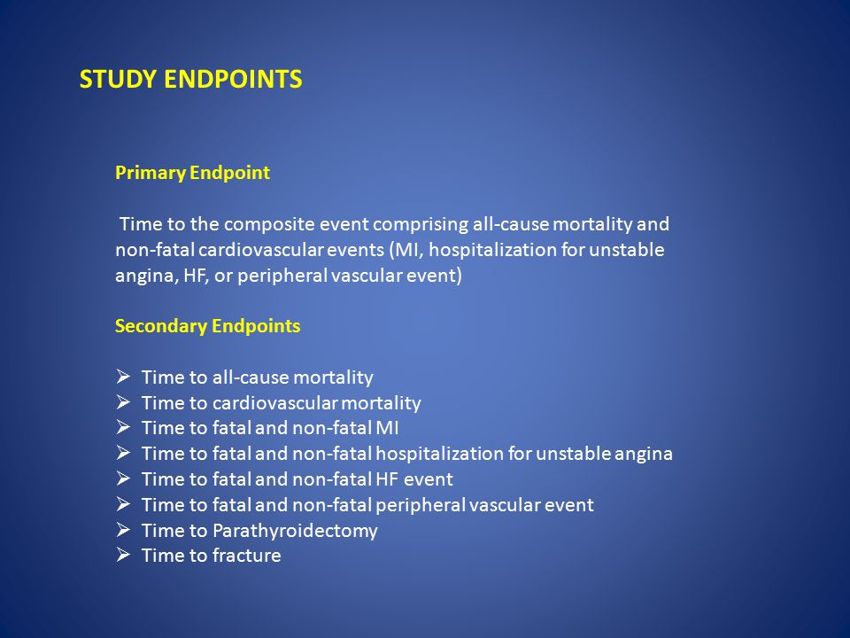 STUDY ENDPOINTS Primary Endpoint Time to the composite event comprising all-cause mortality and non-fatal cardiovascular events (MI, hospitalization f