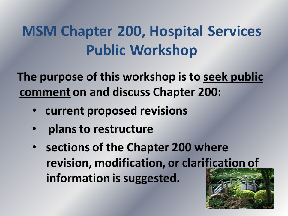 MSM Chapter 200, Hospital Services Public Workshop The purpose of this workshop is to seek public comment on and discuss Chapter 200: current proposed revisions plans to restructure sections of the Chapter 200 where revision, modification, or clarification of information is suggested.