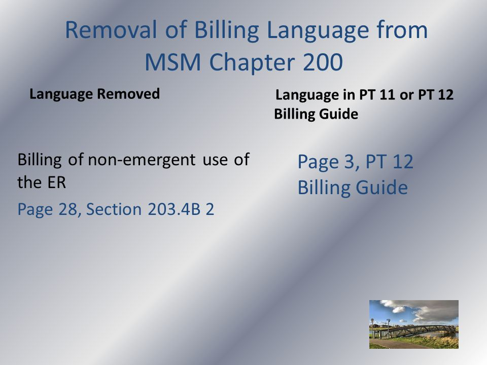 Removal of Billing Language from MSM Chapter 200 Language Removed Billing of non-emergent use of the ER Page 28, Section 203.4B 2 Language in PT 11 or PT 12 Billing Guide Page 3, PT 12 Billing Guide