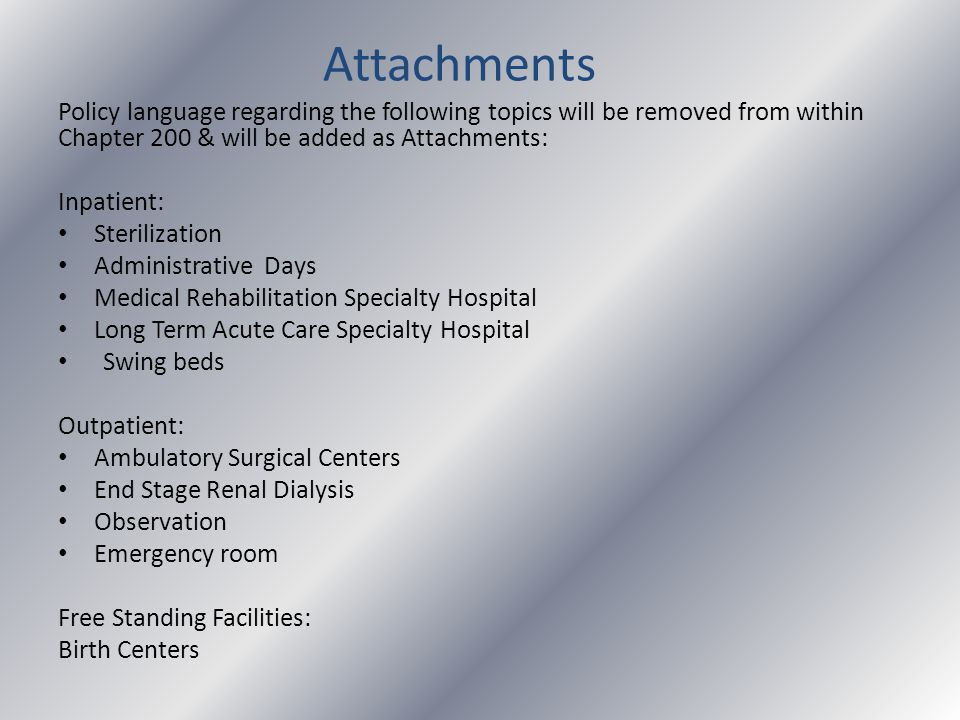 Attachments Policy language regarding the following topics will be removed from within Chapter 200 & will be added as Attachments: Inpatient: Sterilization Administrative Days Medical Rehabilitation Specialty Hospital Long Term Acute Care Specialty Hospital Swing beds Outpatient: Ambulatory Surgical Centers End Stage Renal Dialysis Observation Emergency room Free Standing Facilities: Birth Centers