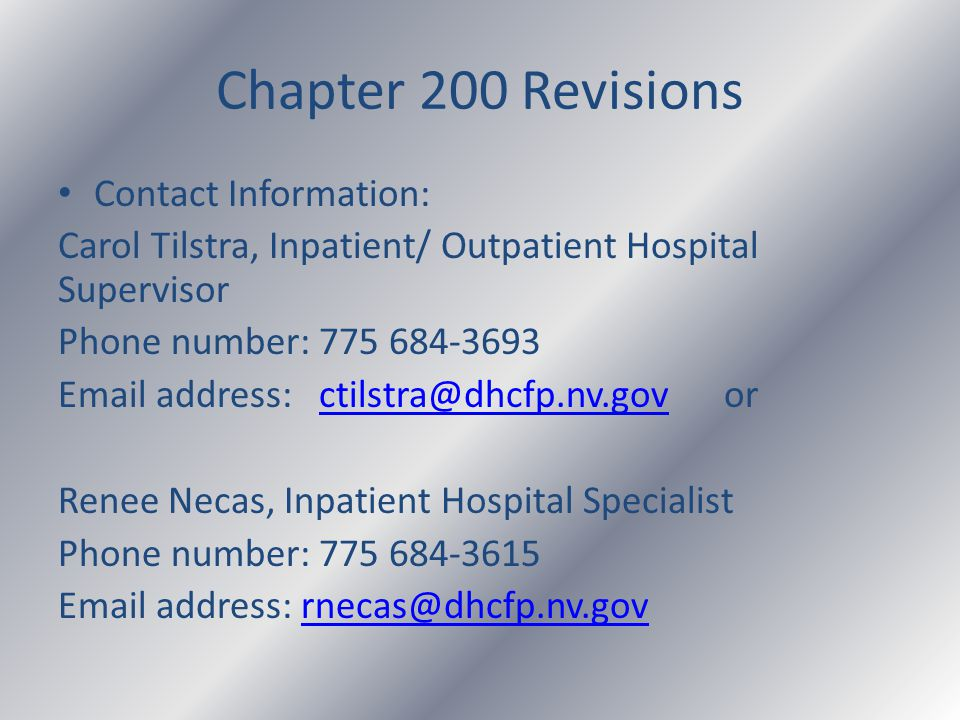 Chapter 200 Revisions Contact Information: Carol Tilstra, Inpatient/ Outpatient Hospital Supervisor Phone number: 775 684-3693 Email address: ctilstra@dhcfp.nv.gov orctilstra@dhcfp.nv.gov Renee Necas, Inpatient Hospital Specialist Phone number: 775 684-3615 Email address: rnecas@dhcfp.nv.govrnecas@dhcfp.nv.gov