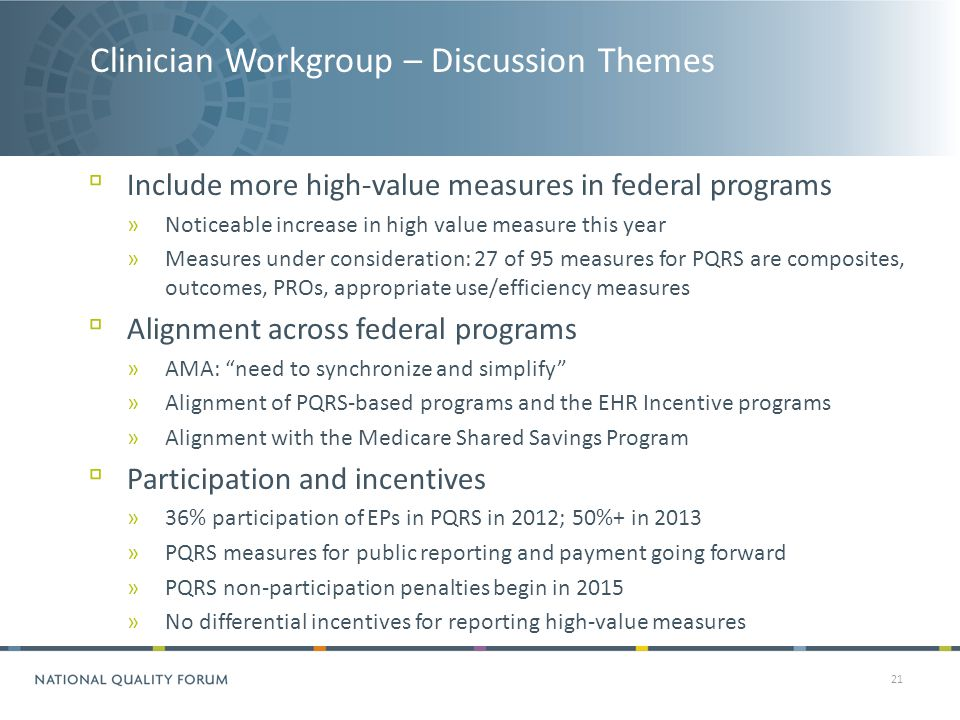 Clinician Workgroup – Discussion Themes 21 ▫ Include more high-value measures in federal programs »Noticeable increase in high value measure this year »Measures under consideration: 27 of 95 measures for PQRS are composites, outcomes, PROs, appropriate use/efficiency measures ▫ Alignment across federal programs »AMA: need to synchronize and simplify »Alignment of PQRS-based programs and the EHR Incentive programs »Alignment with the Medicare Shared Savings Program ▫ Participation and incentives »36% participation of EPs in PQRS in 2012; 50%+ in 2013 »PQRS measures for public reporting and payment going forward »PQRS non-participation penalties begin in 2015 »No differential incentives for reporting high-value measures