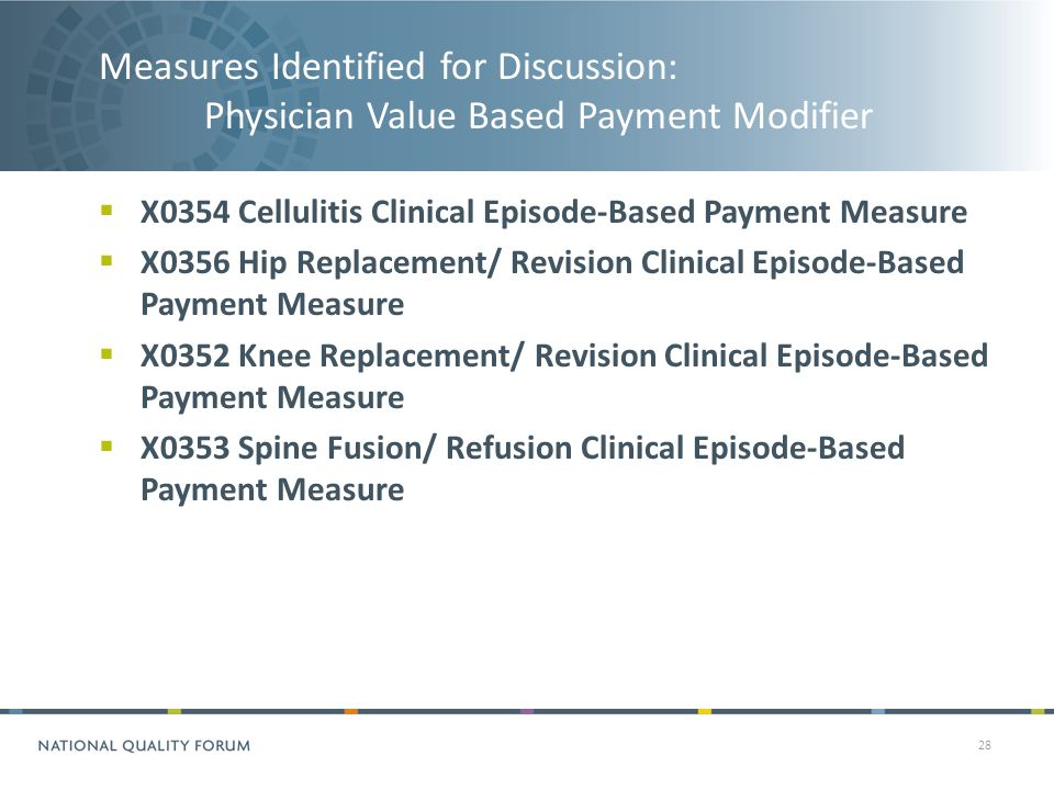 Measures Identified for Discussion: Physician Value Based Payment Modifier 28  X0354 Cellulitis Clinical Episode-Based Payment Measure  X0356 Hip Replacement/ Revision Clinical Episode-Based Payment Measure  X0352 Knee Replacement/ Revision Clinical Episode-Based Payment Measure  X0353 Spine Fusion/ Refusion Clinical Episode-Based Payment Measure