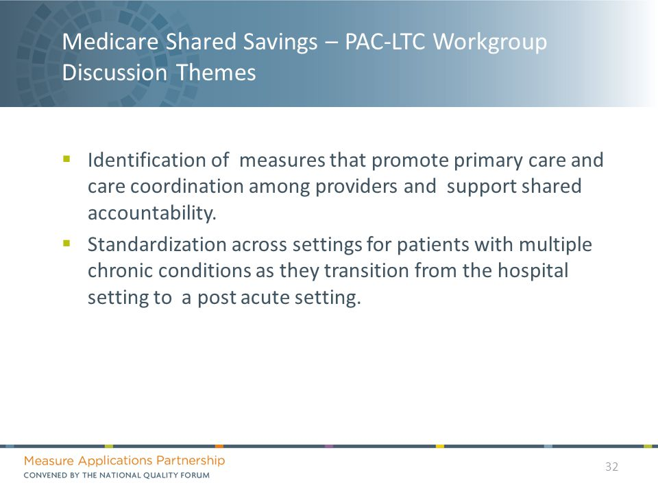 Medicare Shared Savings – PAC-LTC Workgroup Discussion Themes  Identification of measures that promote primary care and care coordination among providers and support shared accountability.