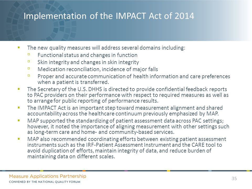 Implementation of the IMPACT Act of 2014  The new quality measures will address several domains including: ▫ Functional status and changes in function ▫ Skin integrity and changes in skin integrity ▫ Medication reconciliation, incidence of major falls ▫ Proper and accurate communication of health information and care preferences when a patient is transferred.