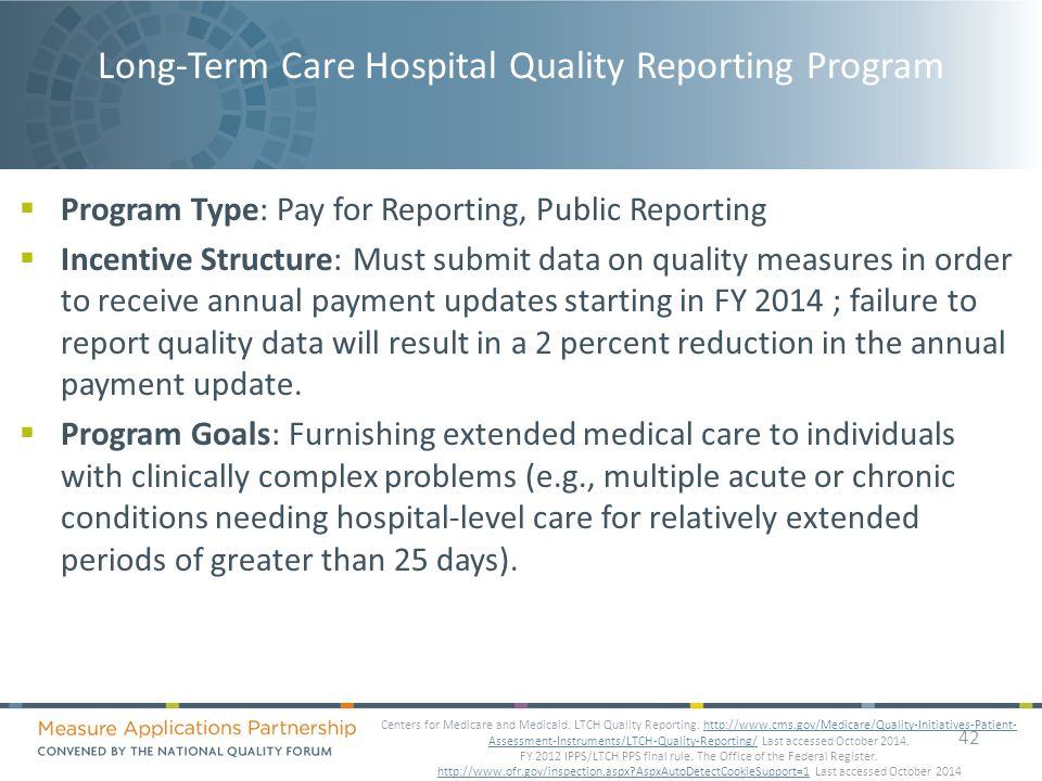 Long-Term Care Hospital Quality Reporting Program  Program Type: Pay for Reporting, Public Reporting  Incentive Structure: Must submit data on quality measures in order to receive annual payment updates starting in FY 2014 ; failure to report quality data will result in a 2 percent reduction in the annual payment update.