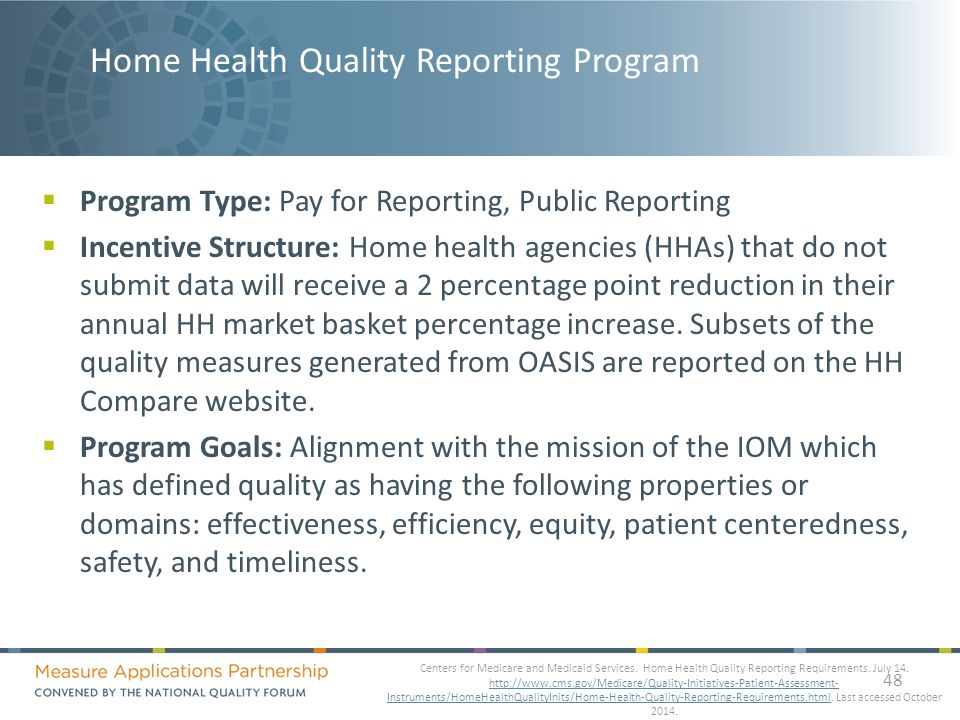 Home Health Quality Reporting Program  Program Type: Pay for Reporting, Public Reporting  Incentive Structure: Home health agencies (HHAs) that do not submit data will receive a 2 percentage point reduction in their annual HH market basket percentage increase.