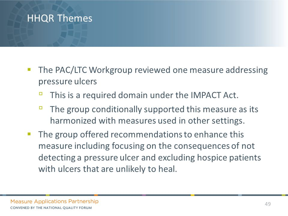 HHQR Themes  The PAC/LTC Workgroup reviewed one measure addressing pressure ulcers ▫ This is a required domain under the IMPACT Act.