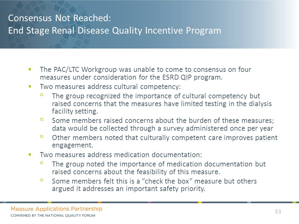 Consensus Not Reached: End Stage Renal Disease Quality Incentive Program 53  The PAC/LTC Workgroup was unable to come to consensus on four measures under consideration for the ESRD QIP program.