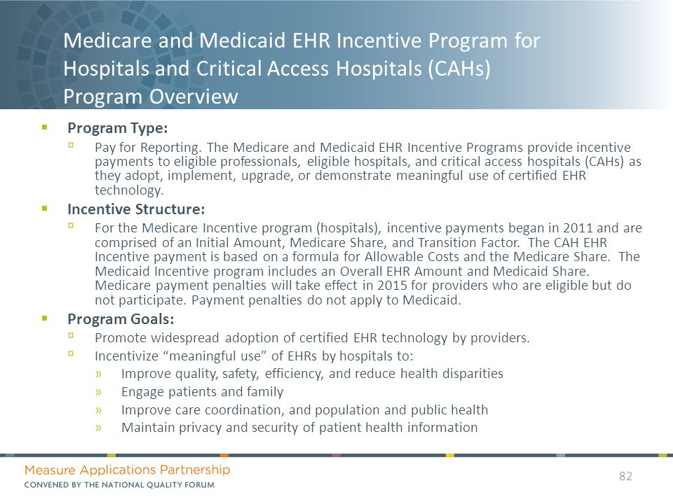 Medicare and Medicaid EHR Incentive Program for Hospitals and Critical Access Hospitals (CAHs) Program Overview  Program Type: ▫ Pay for Reporting.