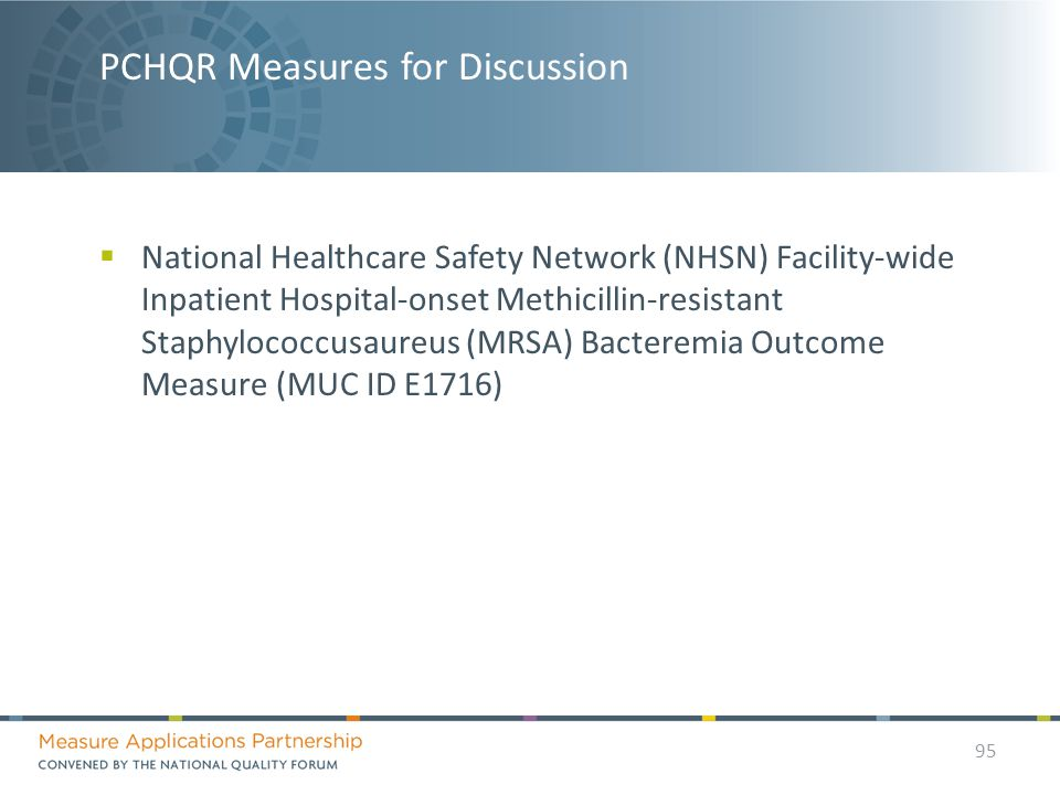 PCHQR Measures for Discussion  National Healthcare Safety Network (NHSN) Facility-wide Inpatient Hospital-onset Methicillin-resistant Staphylococcusaureus (MRSA) Bacteremia Outcome Measure (MUC ID E1716) 95