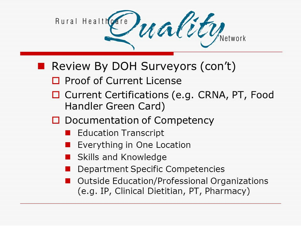 Review By DOH Surveyors (con't)  Proof of Current License  Current Certifications (e.g. CRNA, PT, Food Handler Green Card)  Documentation of Compet