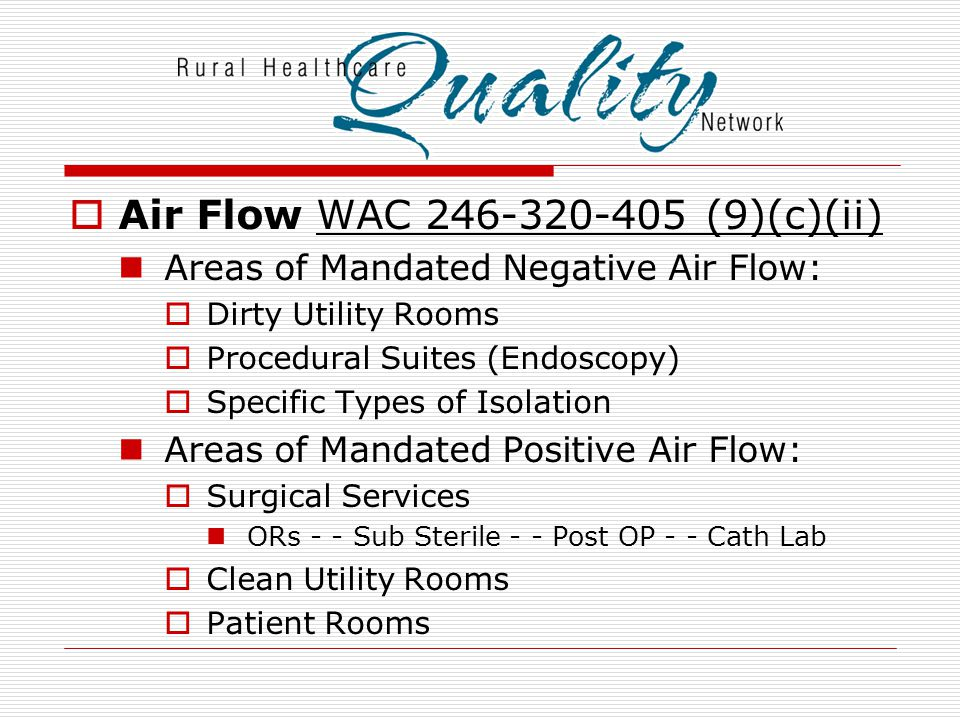  Air Flow WAC 246-320-405 (9)(c)(ii) Areas of Mandated Negative Air Flow:  Dirty Utility Rooms  Procedural Suites (Endoscopy)  Specific Types of I