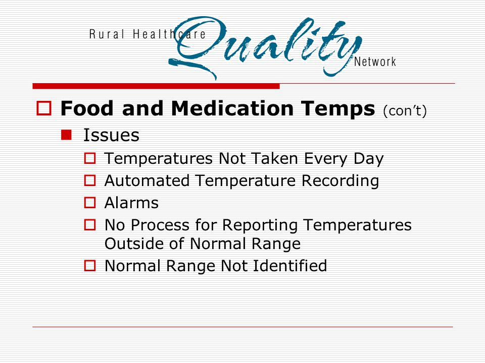  Food and Medication Temps (con't) Issues  Temperatures Not Taken Every Day  Automated Temperature Recording  Alarms  No Process for Reporting Te
