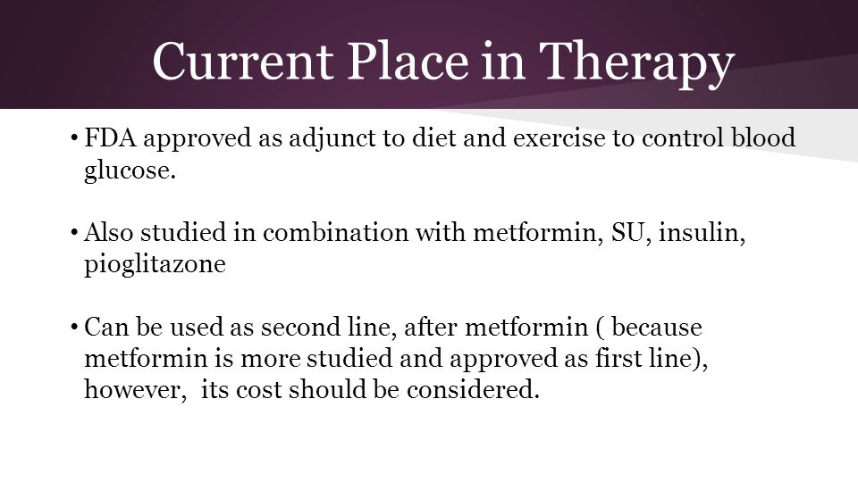Current Place in Therapy FDA approved as adjunct to diet and exercise to control blood glucose.