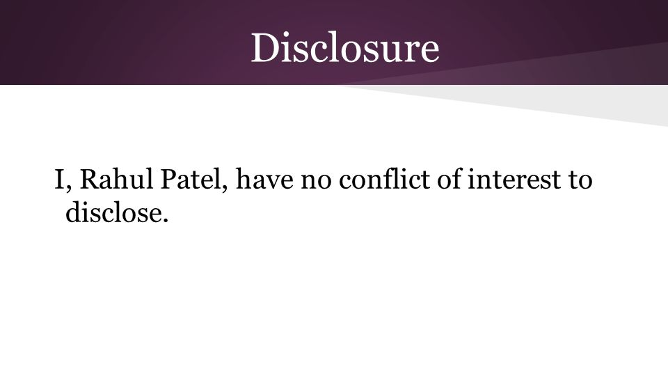 Disclosure I, Rahul Patel, have no conflict of interest to disclose.