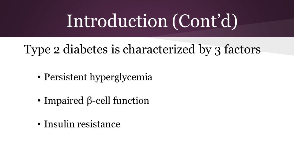 Introduction (Cont'd) Type 2 diabetes is characterized by 3 factors Persistent hyperglycemia Impaired β-cell function Insulin resistance