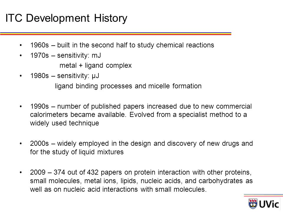 ITC Development History 1960s – built in the second half to study chemical reactions 1970s – sensitivity: mJ metal + ligand complex 1980s – sensitivity: µJ ligand binding processes and micelle formation 1990s – number of published papers increased due to new commercial calorimeters became available.