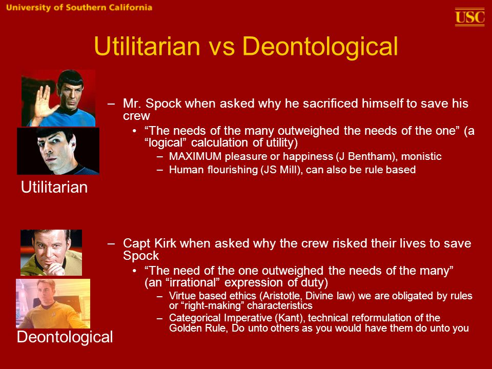 "Utilitarian vs Deontological –Mr. Spock when asked why he sacrificed himself to save his crew ""The needs of the many outweighed the needs of the one"""