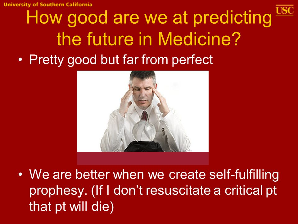 How good are we at predicting the future in Medicine? Pretty good but far from perfect We are better when we create self-fulfilling prophesy. (If I do